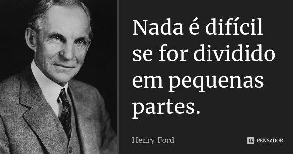 Nada é difícil se for dividido em pequenas partes.... Frase de Henry Ford.