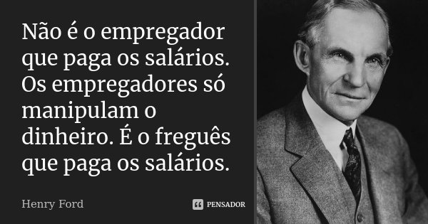 Não é o empregador que paga os salários. Os empregadores só manipulam o dinheiro. É o freguês que paga os salários.... Frase de Henry Ford.