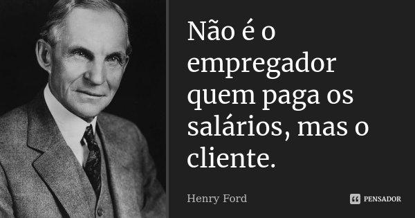 Não é o empregador quem paga os salários, mas o cliente.... Frase de Henry Ford.