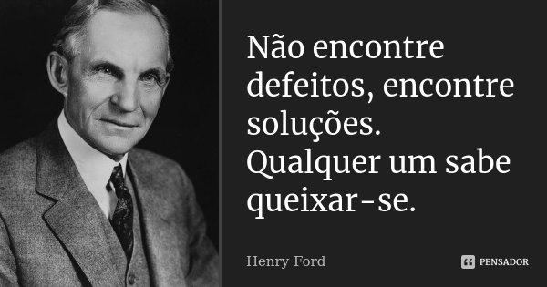 Não encontre defeitos, encontre soluções. Qualquer um sabe queixar-se.... Frase de Henry Ford.