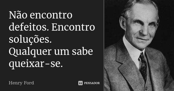 Não encontro defeitos. Encontro soluções. Qualquer um sabe queixar-se.... Frase de Henry Ford.