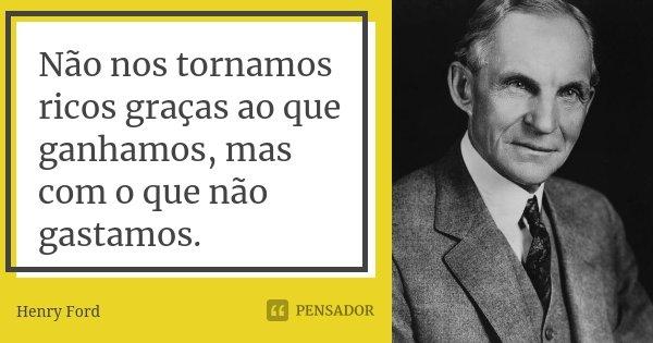 Não nos tornamos ricos graças ao que ganhamos, mas com o que não gastamos.... Frase de Henry Ford.