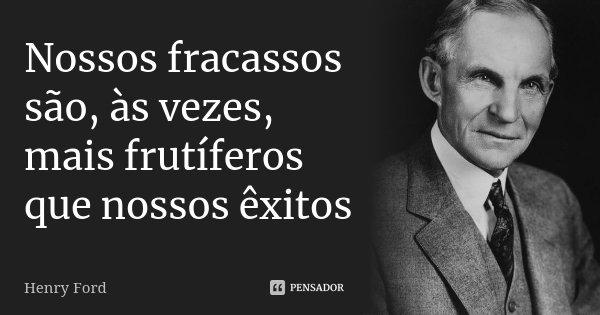 Nossos fracassos são, às vezes, mais frutíferos que nossos êxitos... Frase de Henry Ford.
