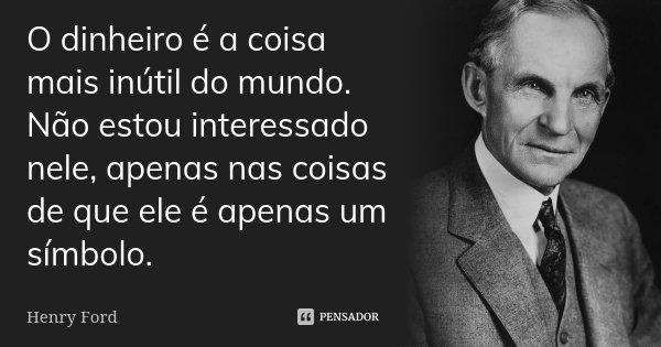 O dinheiro é a coisa mais inútil do mundo. Não estou interessado nele, apenas nas coisas de que ele é apenas um símbolo.... Frase de Henry Ford.