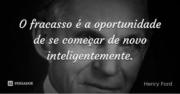 O fracasso é a oportunidade de começar de novo com mais inteligência e redobrada vontade.... Frase de Henry Ford.