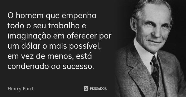 O homem que empenha todo o seu trabalho e imaginação em oferecer por um dólar o mais possível, em vez de menos, está condenado ao sucesso.... Frase de Henry Ford.
