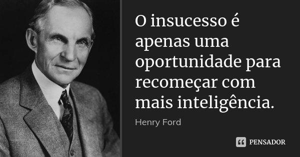 O insucesso é apenas uma oportunidade para recomeçar com mais inteligência.... Frase de Henry Ford.