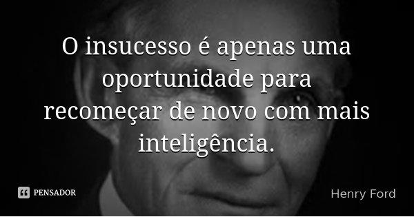 O insucesso é apenas uma oportunidade para recomeçar de novo com mais inteligência.... Frase de Henry Ford.