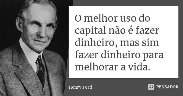 O melhor uso do capital não é fazer dinheiro, mas sim fazer dinheiro para melhorar a vida.... Frase de Henry Ford.