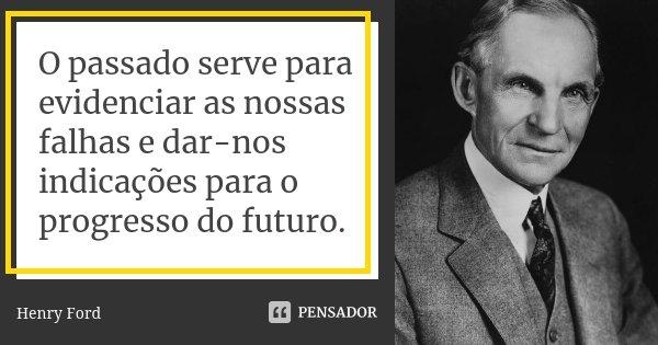 O passado serve para evidenciar as nossas falhas e dar-nos indicações para o progresso do futuro.... Frase de Henry Ford.