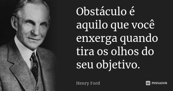 Obstáculo é aquilo que você enxerga quando tira os olhos do seu objetivo.... Frase de Henry Ford.