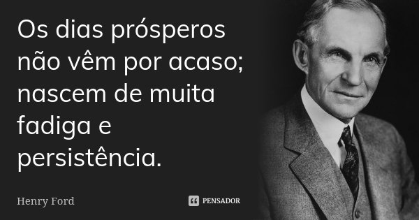 Os dias prósperos não vêm por acaso; nascem de muita fadiga e persistência.... Frase de Henry Ford.
