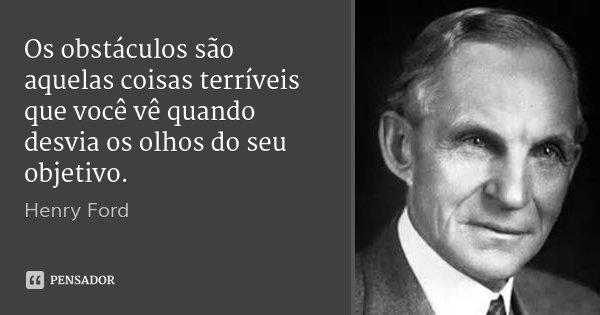 Os obstáculos são aquelas coisas terríveis que você vê quando desvia os olhos do seu objetivo.... Frase de Henry Ford.