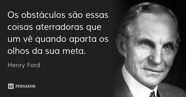 Os obstáculos são essas coisas aterradoras que um vê quando aparta os olhos da sua meta.... Frase de Henry Ford.
