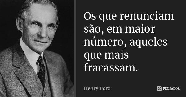Os que renunciam são, em maior número, aqueles que mais fracassam.... Frase de Henry Ford.