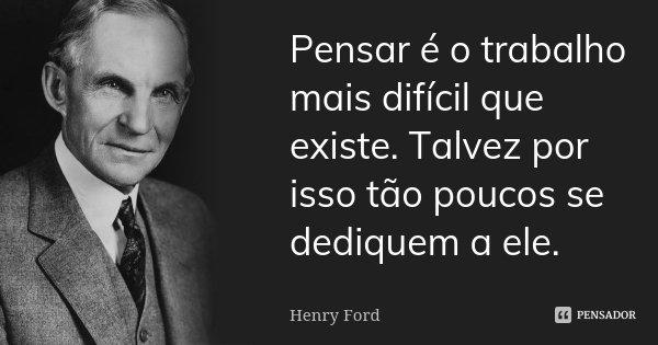Pensar é o trabalho mais difícil que existe. Talvez por isso tão poucos se dediquem a ele.... Frase de Henry Ford.