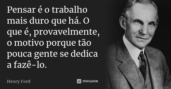 Pensar é o trabalho mais duro que há. O que é, provavelmente, o motivo porque tão pouca gente se dedica a fazê-lo.... Frase de Henry Ford.