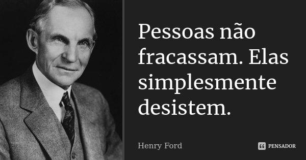 Pessoas não fracassam. Elas simplesmente desistem.... Frase de Henry Ford.