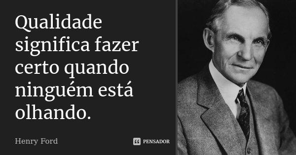 Qualidade Significa Fazer Certo Quando Henry Ford