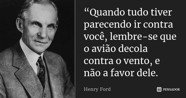 """""""Quando tudo tiver parecendo ir contra você, lembre-se que o avião decola contra o vento, e não a favor dele.... Frase de Henry Ford."""