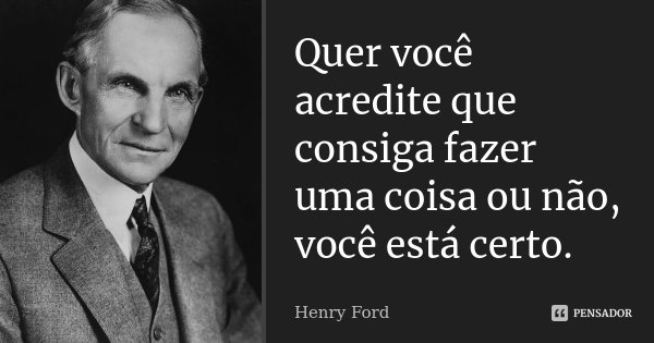 Quer você acredite que consiga fazer uma coisa ou não, você está certo.... Frase de Henry Ford.