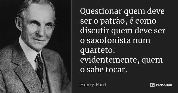 Questionar quem deve ser o patrão, é como discutir quem deve ser o saxofonista num quarteto: evidentemente, quem o sabe tocar.... Frase de Henry Ford.