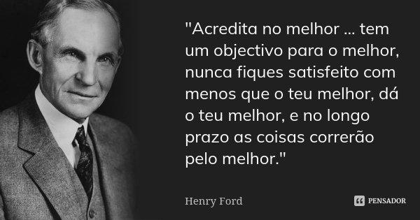 """""""Acredita no melhor ... tem um objectivo para o melhor, nunca fiques satisfeito com menos que o teu melhor, dá o teu melhor, e no longo prazo as coisas cor... Frase de Henry Ford."""