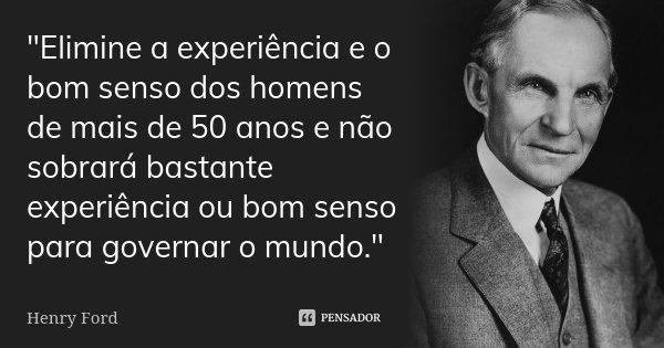 """""""Elimine a experiência e o bom senso dos homens de mais de 50 anos e não sobrará bastante experiência ou bom senso para governar o mundo.""""... Frase de Henry Ford."""