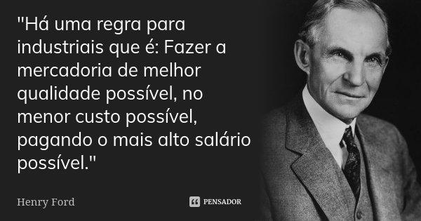 """""""Há uma regra para industriais que é: Fazer a mercadoria de melhor qualidade possível, no menor custo possível, pagando o mais alto salário possível.""""... Frase de Henry Ford."""