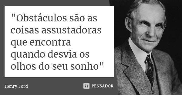 """""""Obstáculos são as coisas assustadoras que encontra quando desvia os olhos do seu sonho""""... Frase de - Henry Ford."""
