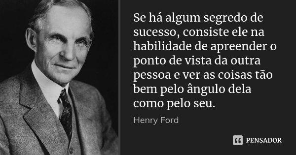 Se há algum segredo de sucesso, consiste ele na habilidade de apreender o ponto de vista da outra pessoa e ver as coisas tão bem pelo ângulo dela como pelo seu.... Frase de Henry Ford.