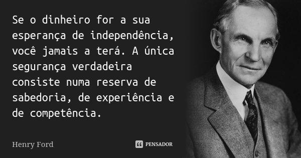 Se o dinheiro for a sua esperança de independência, você jamais a terá. A única segurança verdadeira consiste numa reserva de sabedoria, de experiência e de com... Frase de Henry Ford.