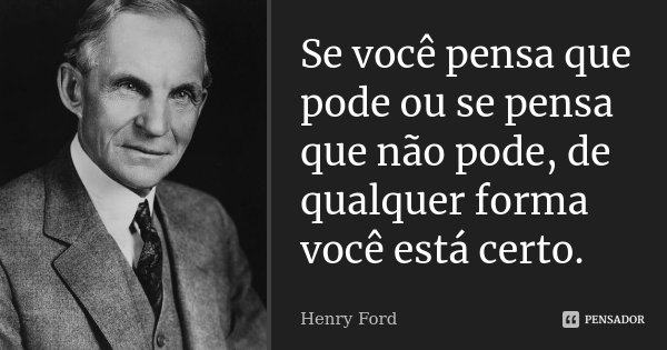 Se você pensa que pode ou se pensa que não pode, de qualquer forma você está certo.... Frase de Henry Ford.