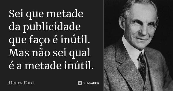 Sei que metade da publicidade que faço é inútil. Mas não sei qual é a metade inútil.... Frase de Henry Ford.