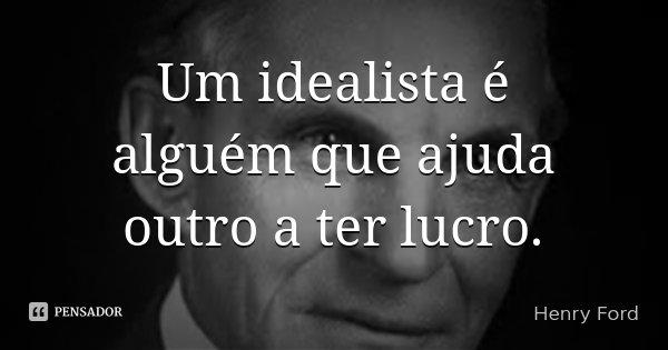Um idealista é alguém que ajuda outro a ter lucro.... Frase de Henry Ford.