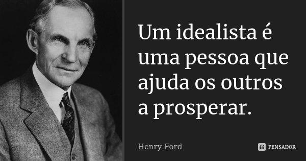 Um idealista é uma pessoa que ajuda os outros a prosperar.... Frase de Henry Ford.