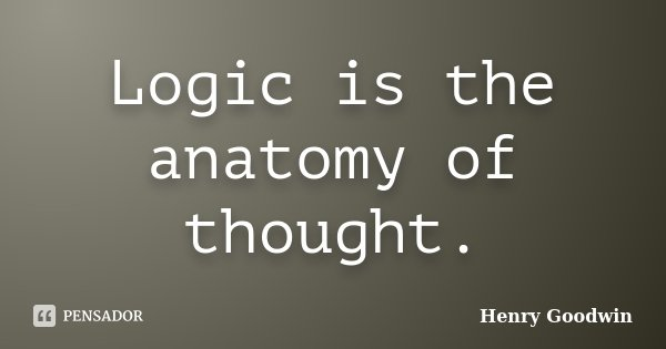 Logic is the anatomy of thought.... Frase de Henry Goodwin.