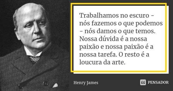 Trabalhamos no escuro - nós fazemos o que podemos - nós damos o que temos. Nossa dúvida é a nossa paixão e nossa paixão é a nossa tarefa. O resto é a loucura da... Frase de Henry James.