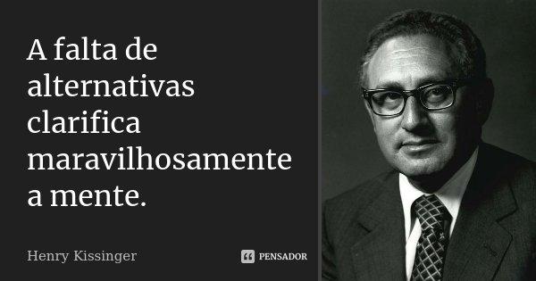 A falta de alternativas clarifica maravilhosamente a mente.... Frase de Henry Kissinger.