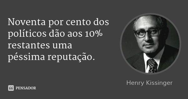 Noventa por cento dos políticos dão aos 10% restantes uma péssima reputação.... Frase de Henry Kissinger.