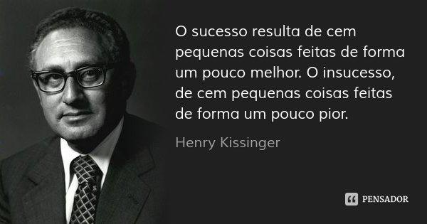 O sucesso resulta de cem pequenas coisas feitas de forma um pouco melhor. O insucesso, de cem pequenas coisas feitas de forma um pouco pior.... Frase de Henry Kissinger.