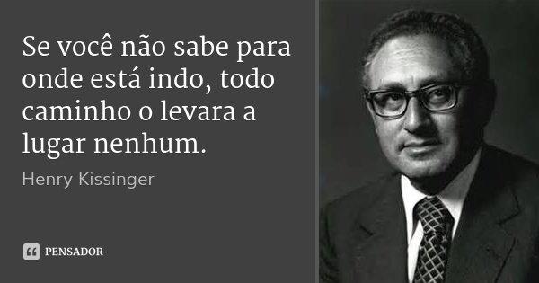 Se você não sabe para onde está indo, todo caminho o levara a lugar nenhum.... Frase de Henry Kissinger.