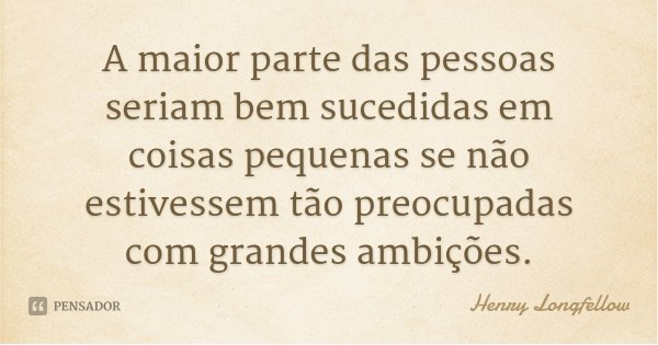 A maior parte das pessoas seriam bem sucedidas em coisas pequenas se não estivessem tão preocupadas com grandes ambições.... Frase de Henry Longfellow.