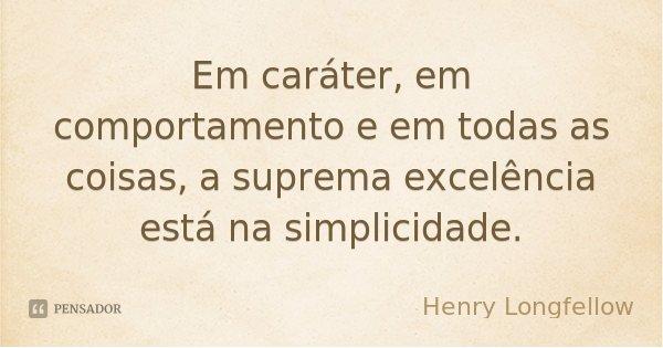Em caráter, em comportamento e em todas as coisas, a suprema excelência está na simplicidade.... Frase de Henry Longfellow.