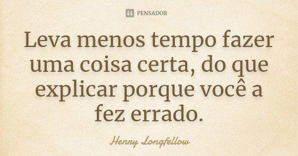 Leva menos tempo fazer uma coisa certa, do que explicar porque você a fez errado.... Frase de Henry Longfellow.