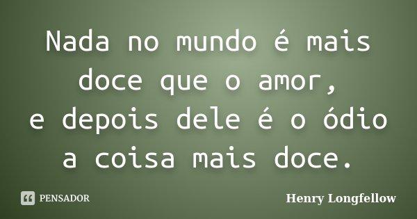 Nada no mundo é mais doce que o amor, / e depois dele é o ódio a coisa mais doce.... Frase de Henry Longfellow.