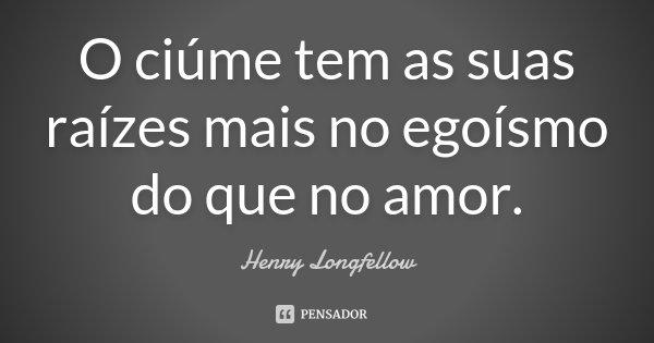 O ciúme tem as suas raízes, mais no egoísmo do que no amor.... Frase de Henry Longfellow.