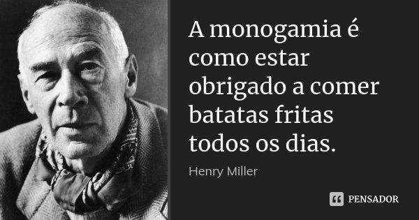 A monogamia é como estar obrigado a comer batatas fritas todos os dias.... Frase de Henry Miller.