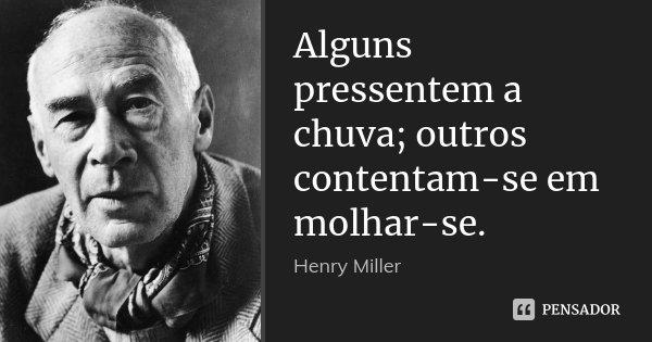 Alguns pressentem a chuva; outros contentam-se em molhar-se.... Frase de Henry Miller.