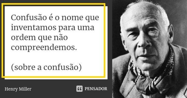 Confusão é o nome que inventamos para uma ordem que não compreendemos. (sobre a confusão)... Frase de Henry Miller.